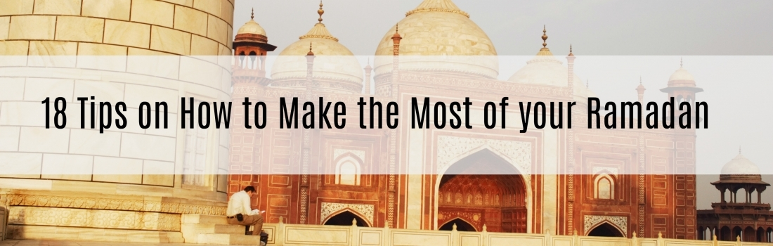 Ramadan Day 26 – 18 Tips on How to Make the Most of your Ramadan