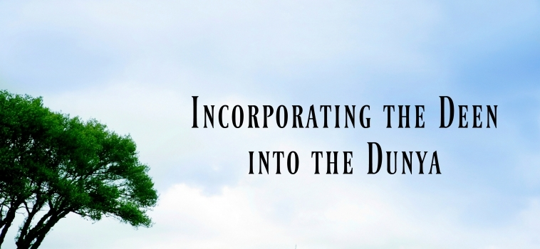 Incorporating the Deen into the Dunya