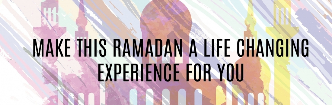 Ramadan Day 21 – MAKE THIS RAMADAN A LIFE CHANGING EXPERIENCE FOR YOU