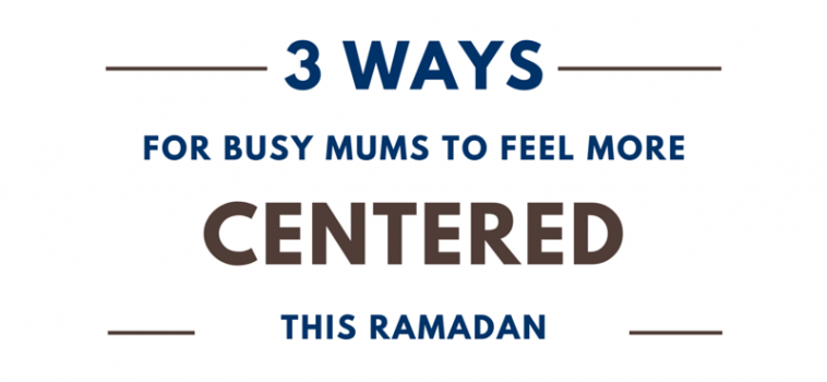 Three ways for busy mums to feel more centered this Ramadan