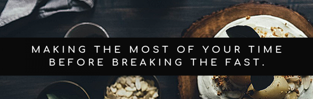 Day 11 – Making the Most of Your Time Before Breaking Your Fast