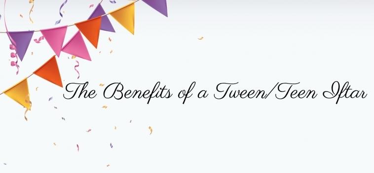Ramadan Day 16 – The Benefits of a Tween/Teen Iftar